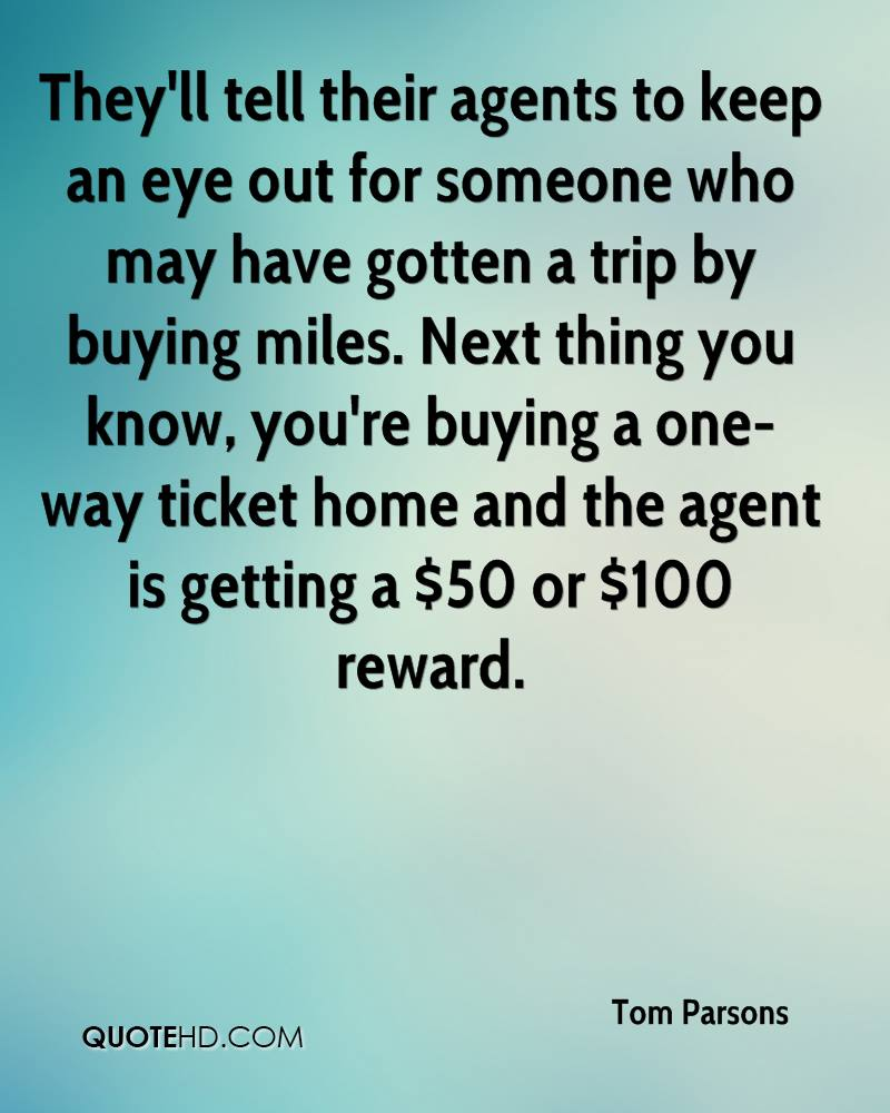 They'll tell their agents to keep an eye out for someone who may have gotten a trip by buying miles. Next thing you know, you're buying a one-way ticket home and the agent is getting a $50 or $100 reward.