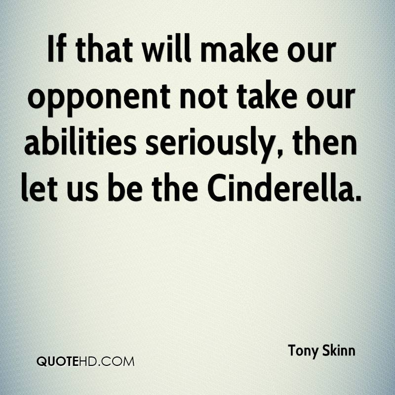 If that will make our opponent not take our abilities seriously, then let us be the Cinderella.