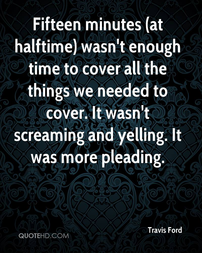 Fifteen minutes (at halftime) wasn't enough time to cover all the things we needed to cover. It wasn't screaming and yelling. It was more pleading.
