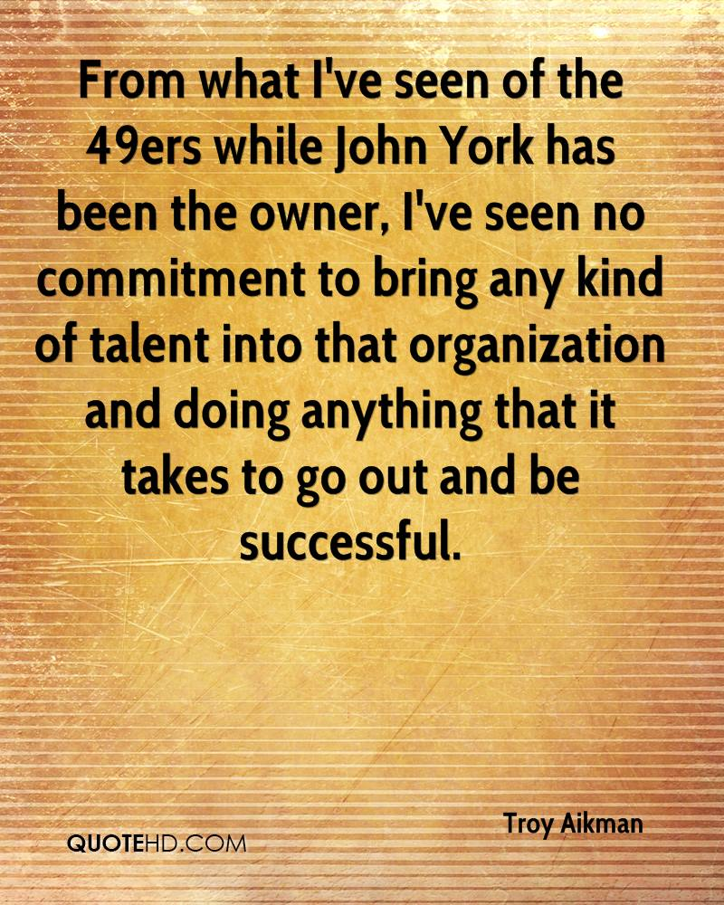 From what I've seen of the 49ers while John York has been the owner, I've seen no commitment to bring any kind of talent into that organization and doing anything that it takes to go out and be successful.