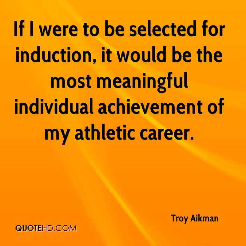 If I were to be selected for induction, it would be the most meaningful individual achievement of my athletic career.