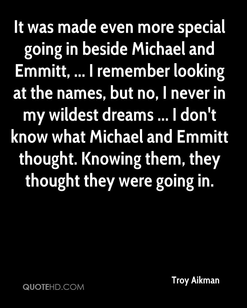 It was made even more special going in beside Michael and Emmitt, ... I remember looking at the names, but no, I never in my wildest dreams ... I don't know what Michael and Emmitt thought. Knowing them, they thought they were going in.