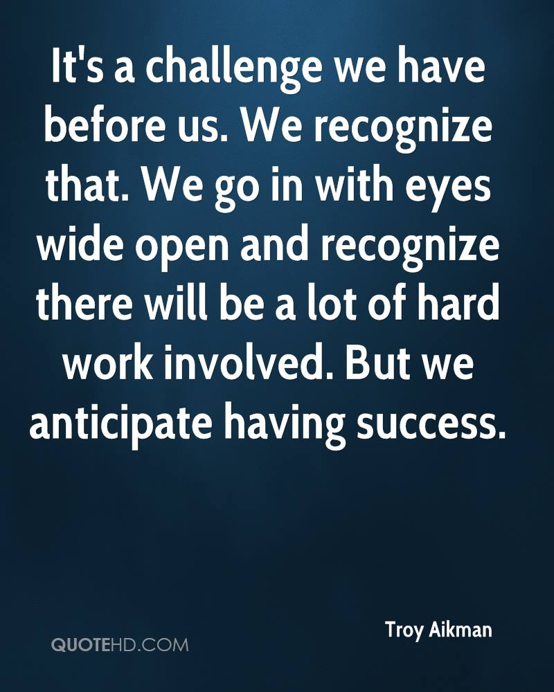 It's a challenge we have before us. We recognize that. We go in with eyes wide open and recognize there will be a lot of hard work involved. But we anticipate having success.