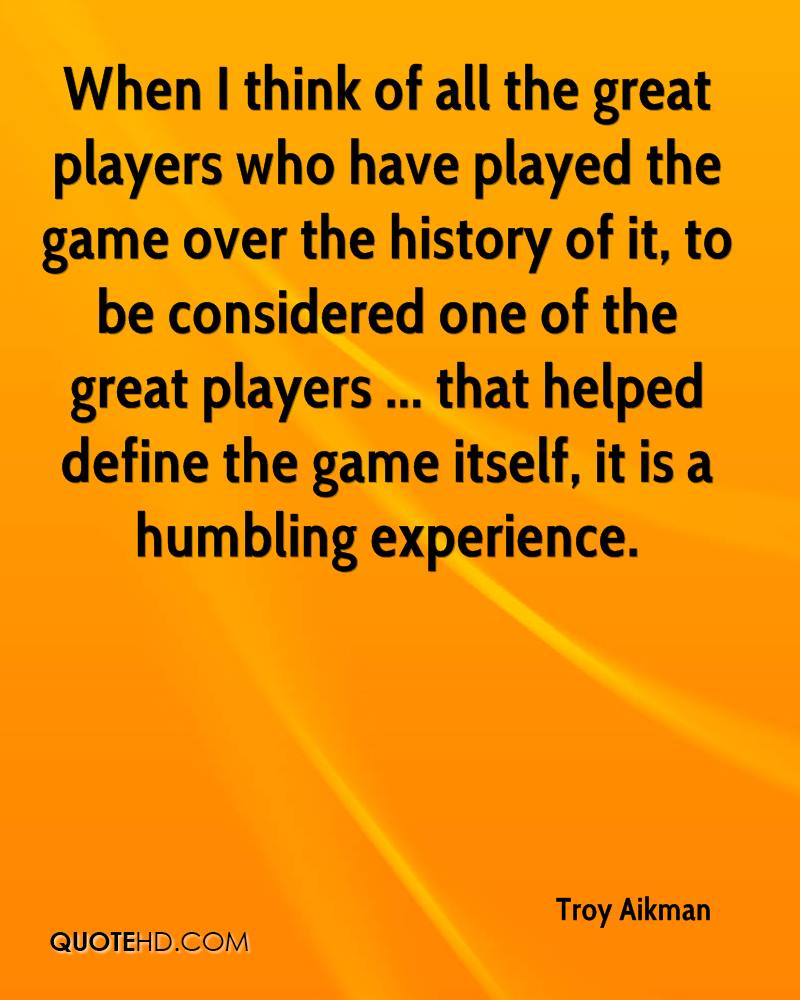 When I think of all the great players who have played the game over the history of it, to be considered one of the great players ... that helped define the game itself, it is a humbling experience.