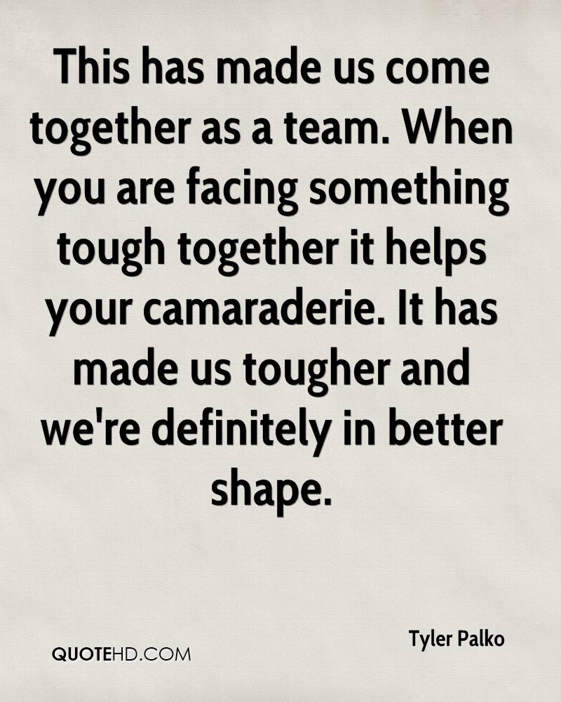 This has made us come together as a team. When you are facing something tough together it helps your camaraderie. It has made us tougher and we're definitely in better shape.