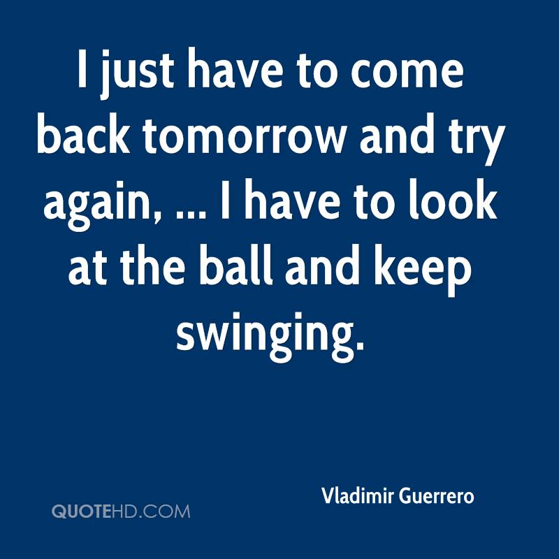 I just have to come back tomorrow and try again, ... I have to look at the ball and keep swinging.