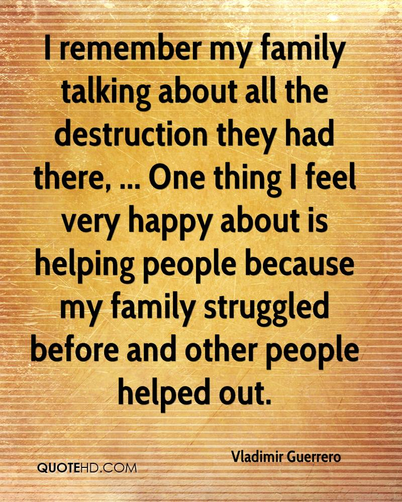 I remember my family talking about all the destruction they had there, ... One thing I feel very happy about is helping people because my family struggled before and other people helped out.