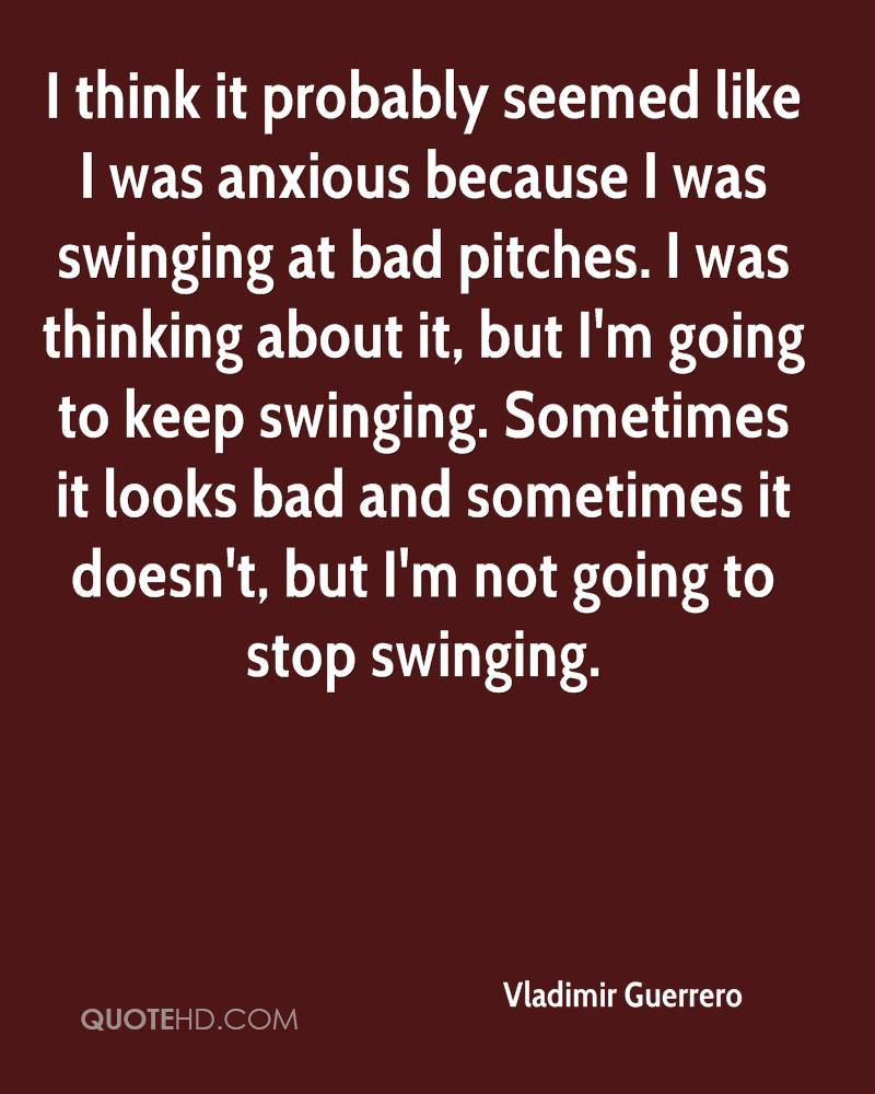 I think it probably seemed like I was anxious because I was swinging at bad pitches. I was thinking about it, but I'm going to keep swinging. Sometimes it looks bad and sometimes it doesn't, but I'm not going to stop swinging.