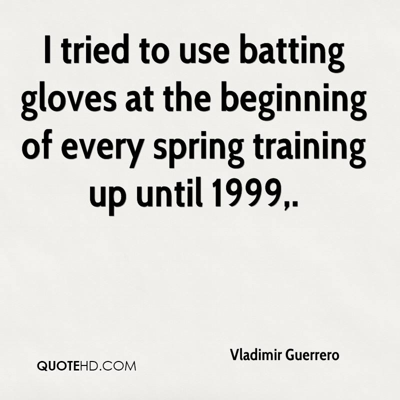 I tried to use batting gloves at the beginning of every spring training up until 1999.