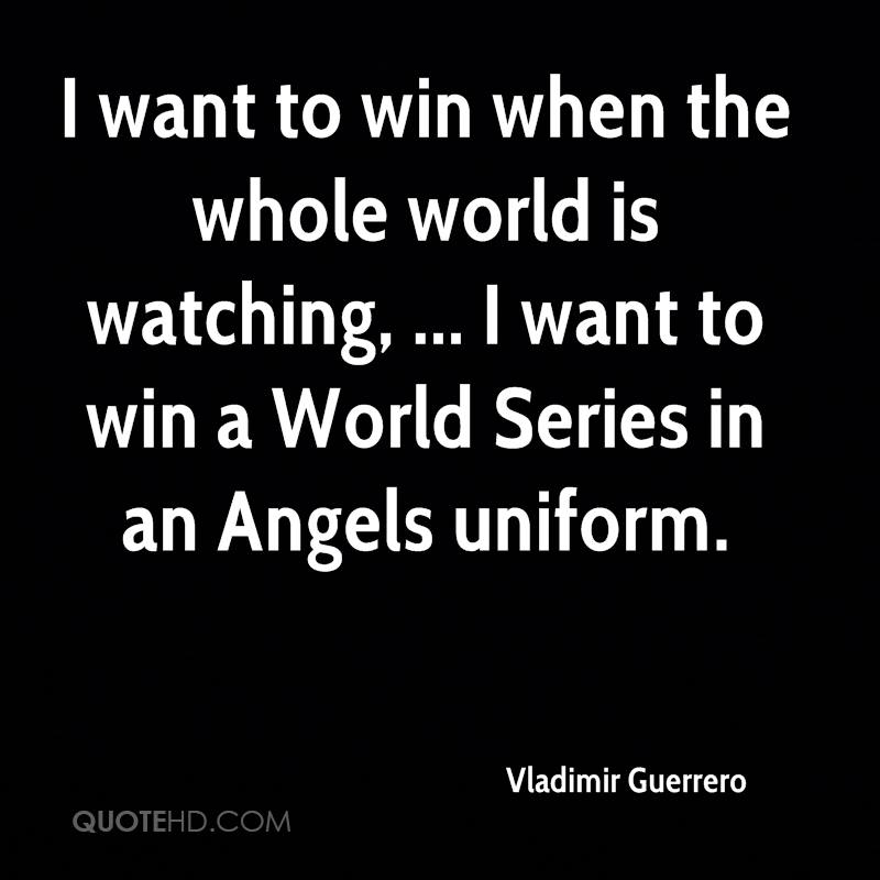 I want to win when the whole world is watching, ... I want to win a World Series in an Angels uniform.