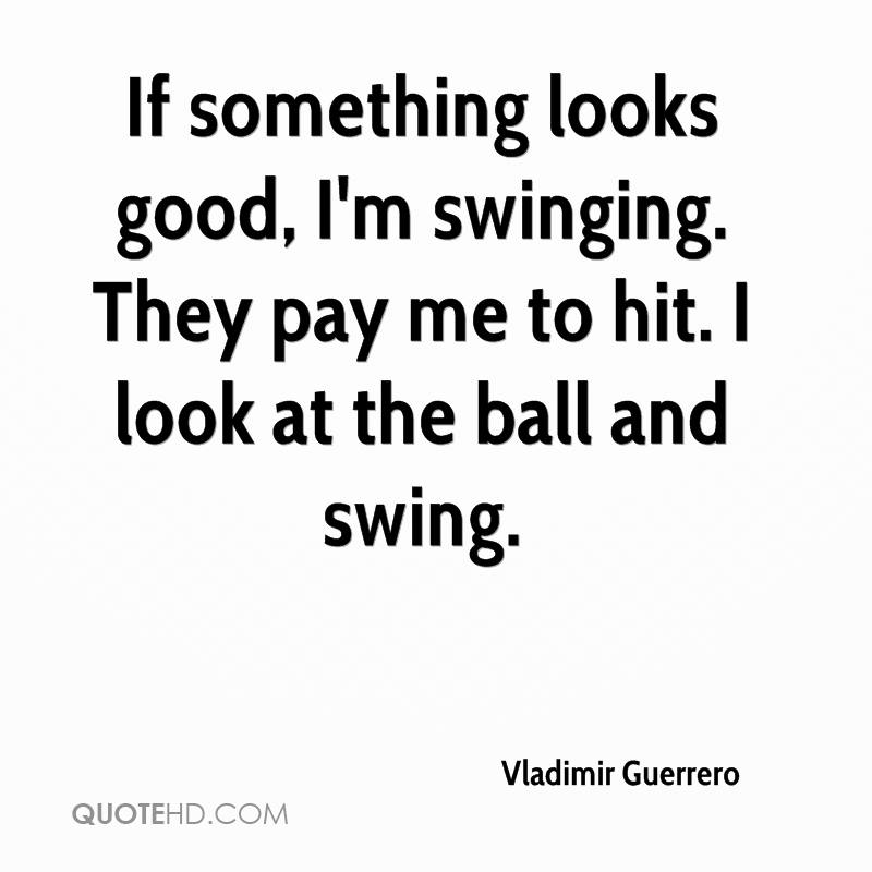 If something looks good, I'm swinging. They pay me to hit. I look at the ball and swing.