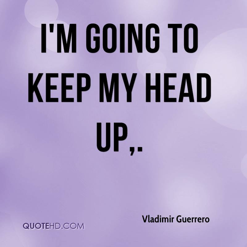 I'm going to keep my head up.
