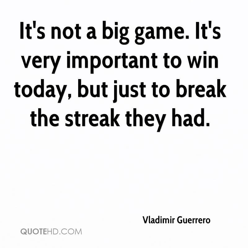 It's not a big game. It's very important to win today, but just to break the streak they had.
