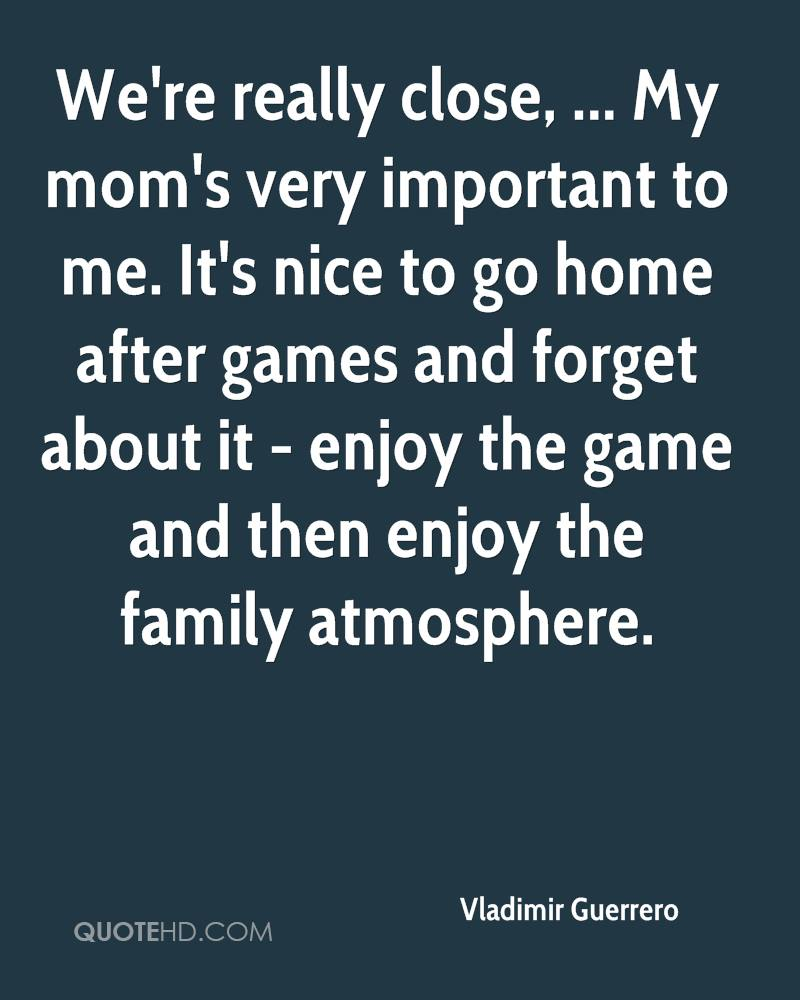 We're really close, ... My mom's very important to me. It's nice to go home after games and forget about it - enjoy the game and then enjoy the family atmosphere.