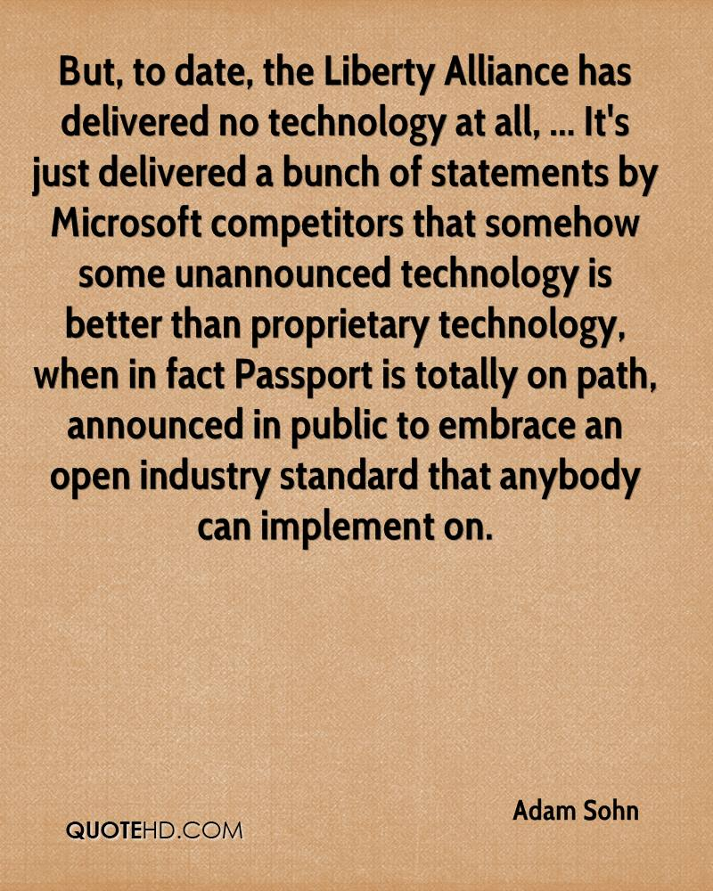 But, to date, the Liberty Alliance has delivered no technology at all, ... It's just delivered a bunch of statements by Microsoft competitors that somehow some unannounced technology is better than proprietary technology, when in fact Passport is totally on path, announced in public to embrace an open industry standard that anybody can implement on.
