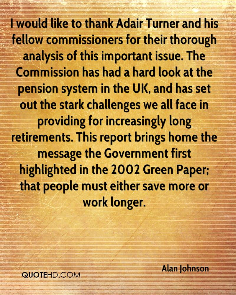 I would like to thank Adair Turner and his fellow commissioners for their thorough analysis of this important issue. The Commission has had a hard look at the pension system in the UK, and has set out the stark challenges we all face in providing for increasingly long retirements. This report brings home the message the Government first highlighted in the 2002 Green Paper; that people must either save more or work longer.