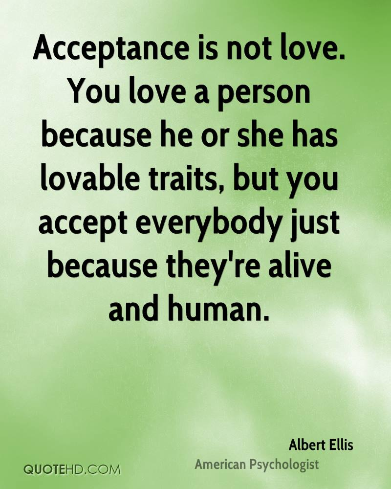 Acceptance is not love. You love a person because he or she has lovable traits, but you accept everybody just because they're alive and human.