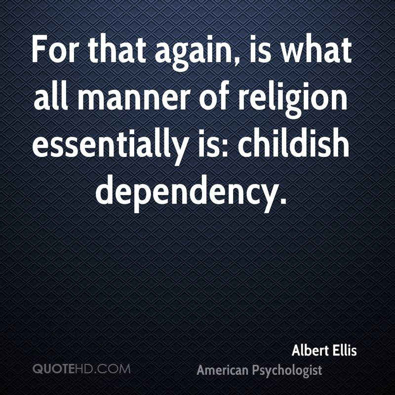 For that again, is what all manner of religion essentially is: childish dependency.