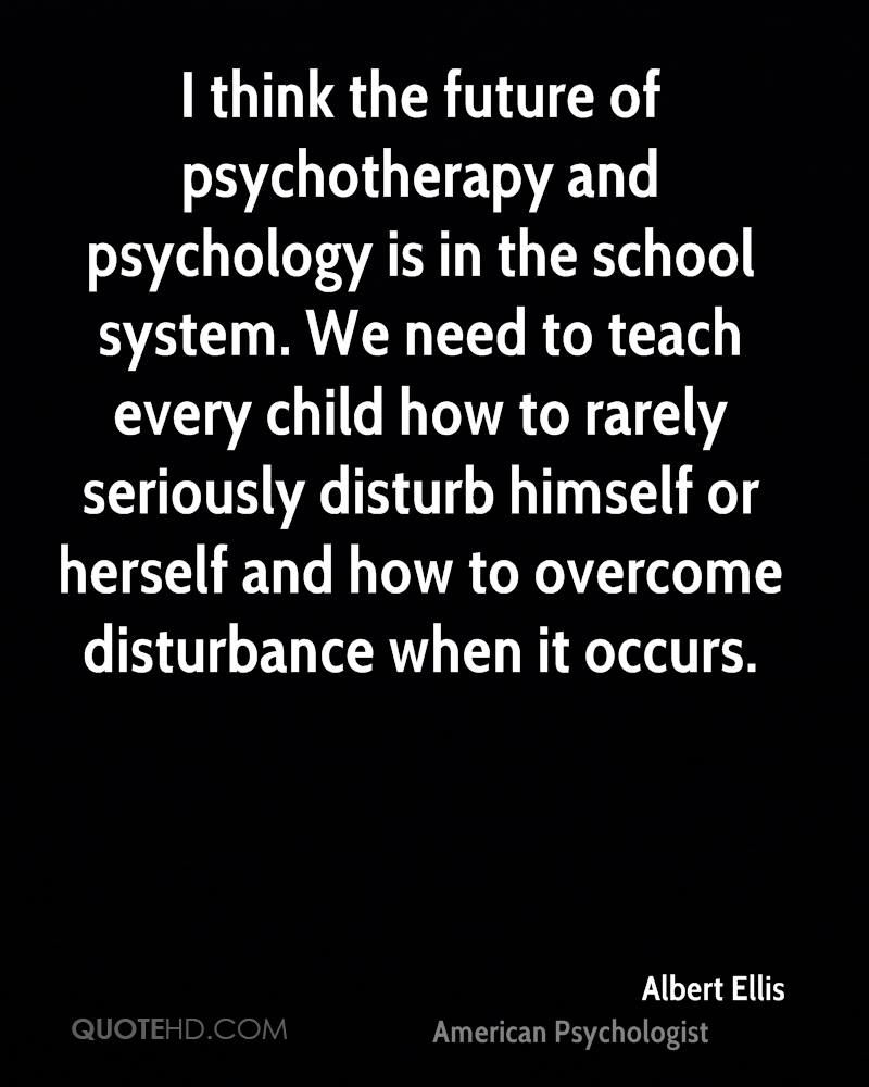 I think the future of psychotherapy and psychology is in the school system. We need to teach every child how to rarely seriously disturb himself or herself and how to overcome disturbance when it occurs.