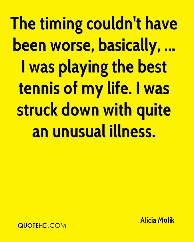 The timing couldn't have been worse, basically, ... I was playing the best tennis of my life. I was struck down with quite an unusual illness.