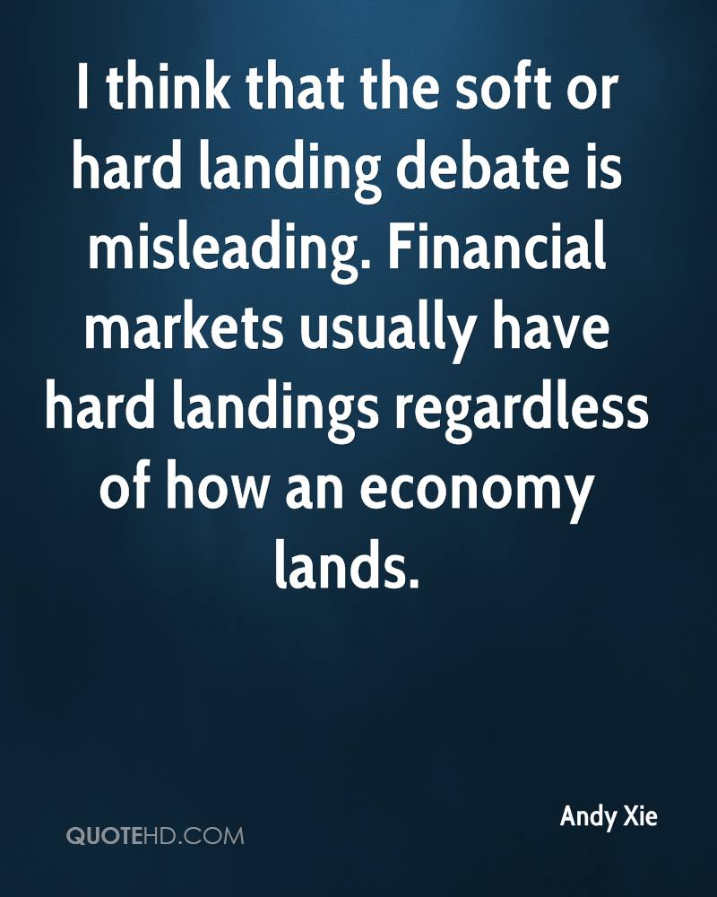 I think that the soft or hard landing debate is misleading. Financial markets usually have hard landings regardless of how an economy lands.