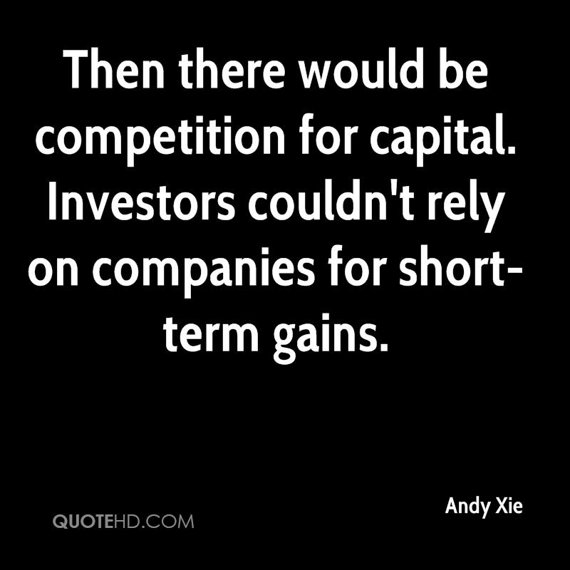 Then there would be competition for capital. Investors couldn't rely on companies for short-term gains.