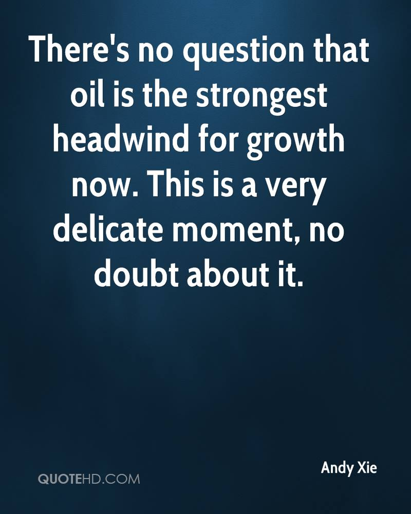 There's no question that oil is the strongest headwind for growth now. This is a very delicate moment, no doubt about it.