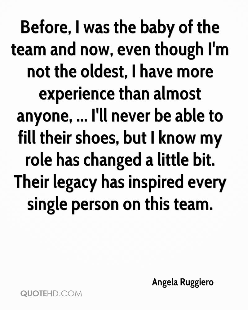Before, I was the baby of the team and now, even though I'm not the oldest, I have more experience than almost anyone, ... I'll never be able to fill their shoes, but I know my role has changed a little bit. Their legacy has inspired every single person on this team.