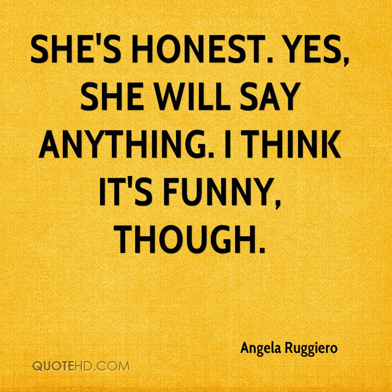 She's honest. Yes, she will say anything. I think it's funny, though.