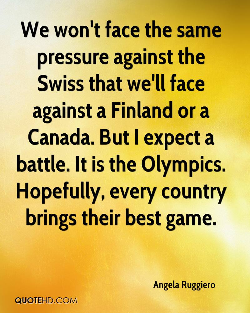 We won't face the same pressure against the Swiss that we'll face against a Finland or a Canada. But I expect a battle. It is the Olympics. Hopefully, every country brings their best game.