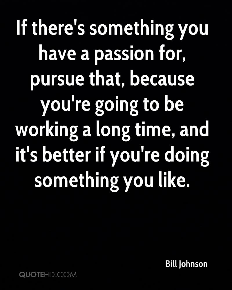 If there's something you have a passion for, pursue that, because you're going to be working a long time, and it's better if you're doing something you like.