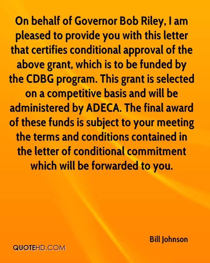 On behalf of Governor Bob Riley, I am pleased to provide you with this letter that certifies conditional approval of the above grant, which is to be funded by the CDBG program. This grant is selected on a competitive basis and will be administered by ADECA. The final award of these funds is subject to your meeting the terms and conditions contained in the letter of conditional commitment which will be forwarded to you.