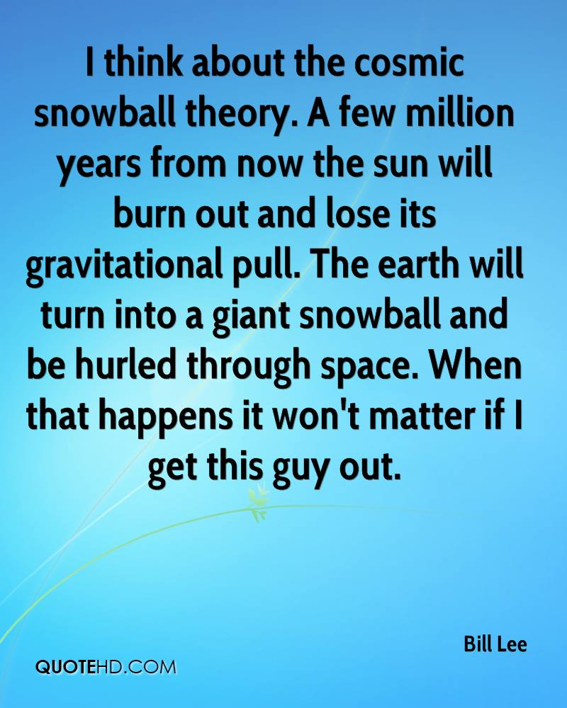 I think about the cosmic snowball theory. A few million years from now the sun will burn out and lose its gravitational pull. The earth will turn into a giant snowball and be hurled through space. When that happens it won't matter if I get this guy out.