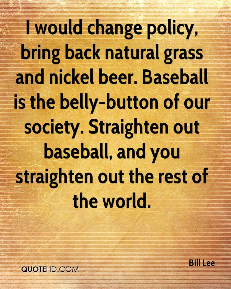 I would change policy, bring back natural grass and nickel beer. Baseball is the belly-button of our society. Straighten out baseball, and you straighten out the rest of the world.
