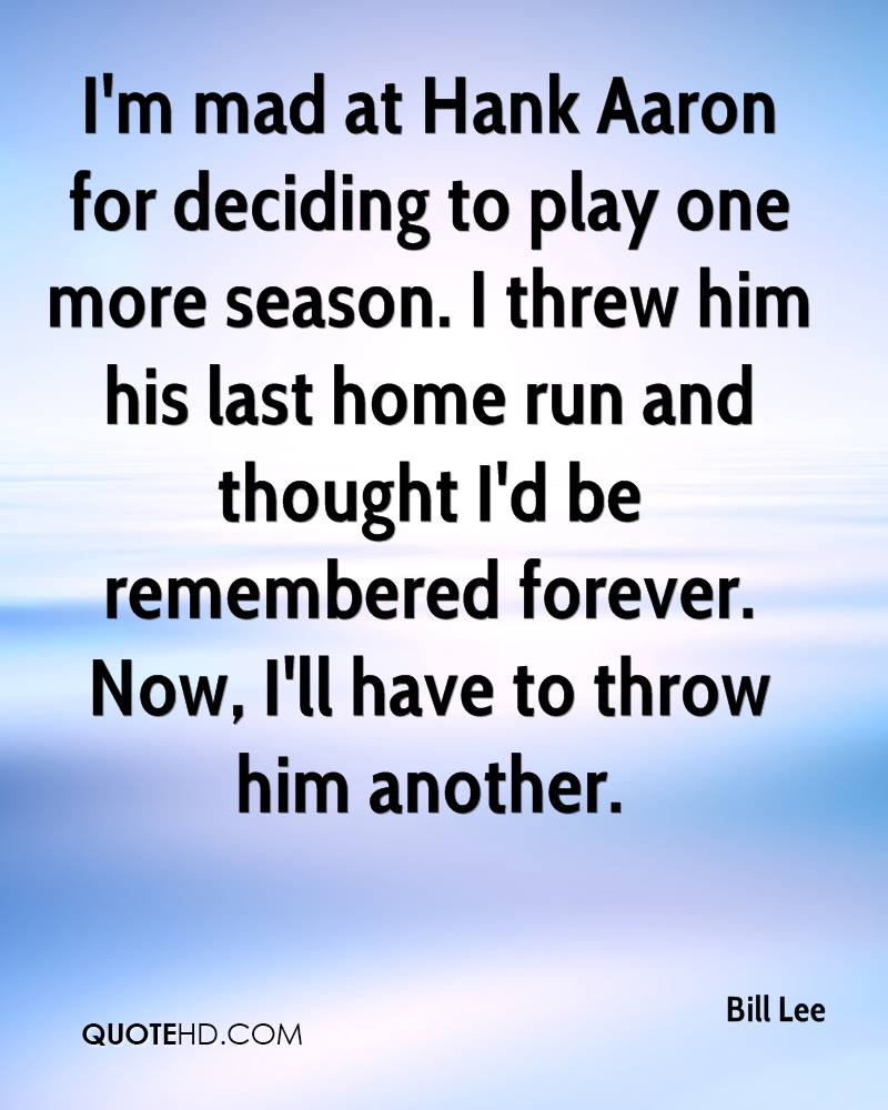 I'm mad at Hank Aaron for deciding to play one more season. I threw him his last home run and thought I'd be remembered forever. Now, I'll have to throw him another.
