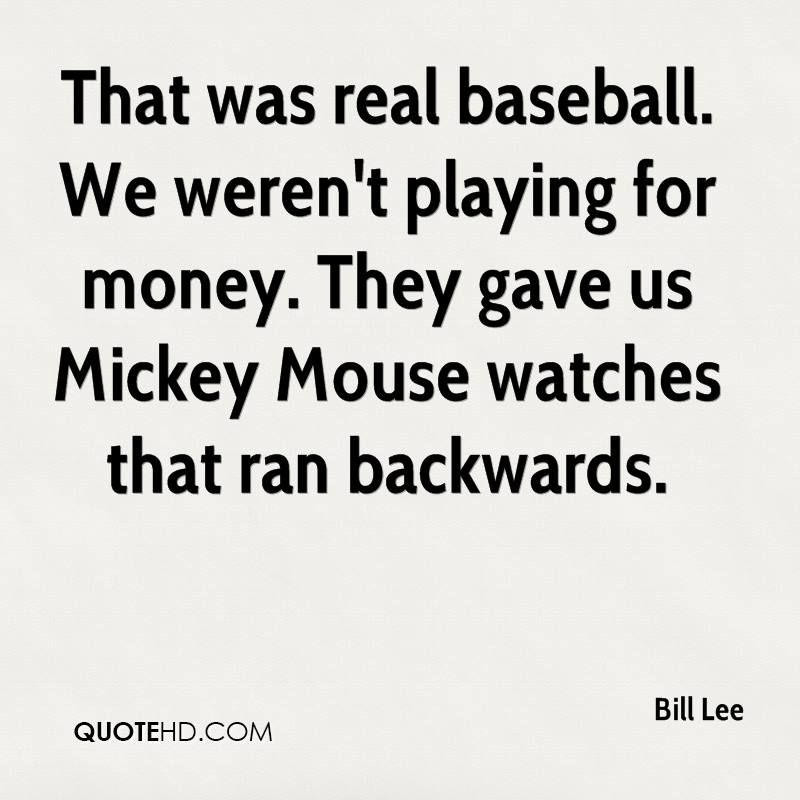 That was real baseball. We weren't playing for money. They gave us Mickey Mouse watches that ran backwards.