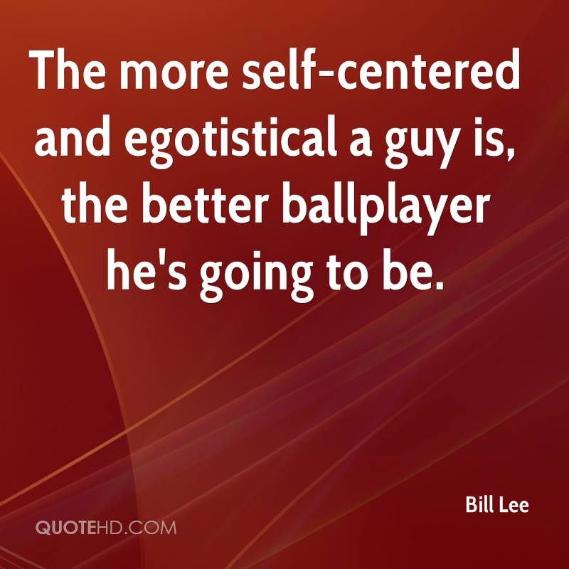 The more self-centered and egotistical a guy is, the better ballplayer he's going to be.