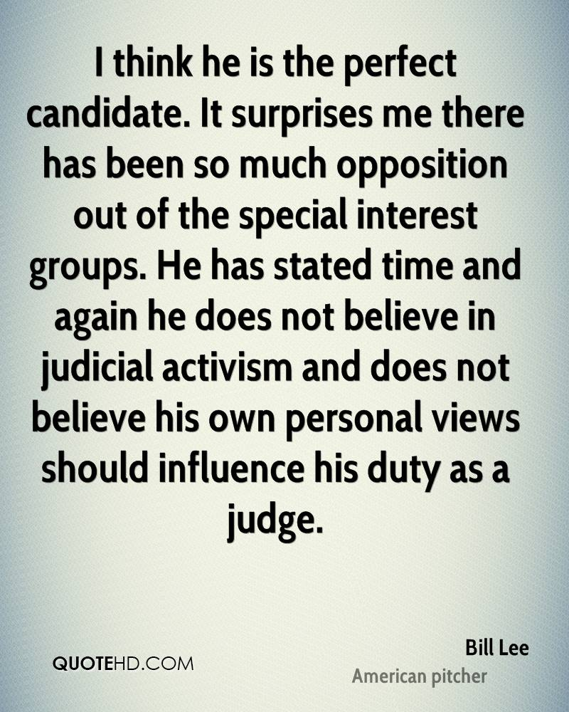 I think he is the perfect candidate. It surprises me there has been so much opposition out of the special interest groups. He has stated time and again he does not believe in judicial activism and does not believe his own personal views should influence his duty as a judge.
