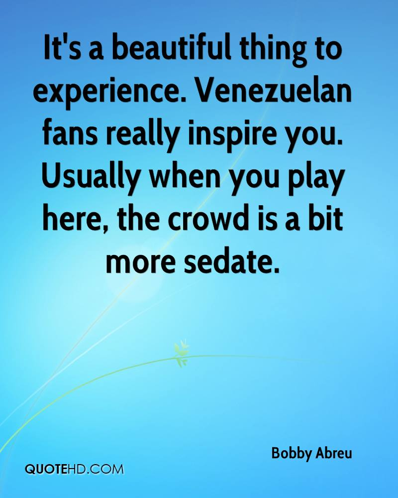 It's a beautiful thing to experience. Venezuelan fans really inspire you. Usually when you play here, the crowd is a bit more sedate.