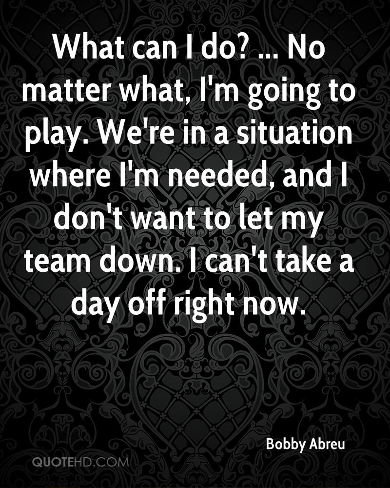 What can I do? ... No matter what, I'm going to play. We're in a situation where I'm needed, and I don't want to let my team down. I can't take a day off right now.