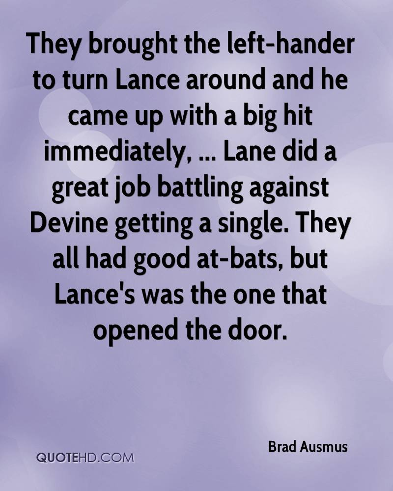 They brought the left-hander to turn Lance around and he came up with a big hit immediately, ... Lane did a great job battling against Devine getting a single. They all had good at-bats, but Lance's was the one that opened the door.
