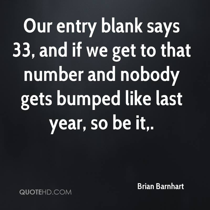 Our entry blank says 33, and if we get to that number and nobody gets bumped like last year, so be it.