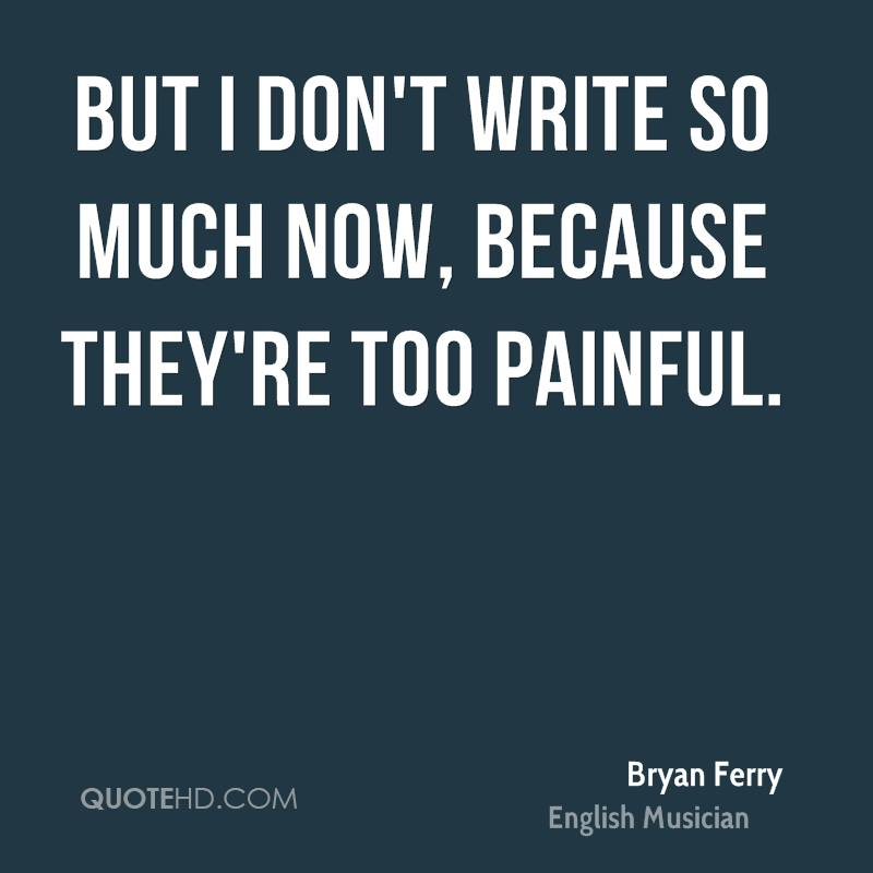 But I don't write so much now, because they're too painful.