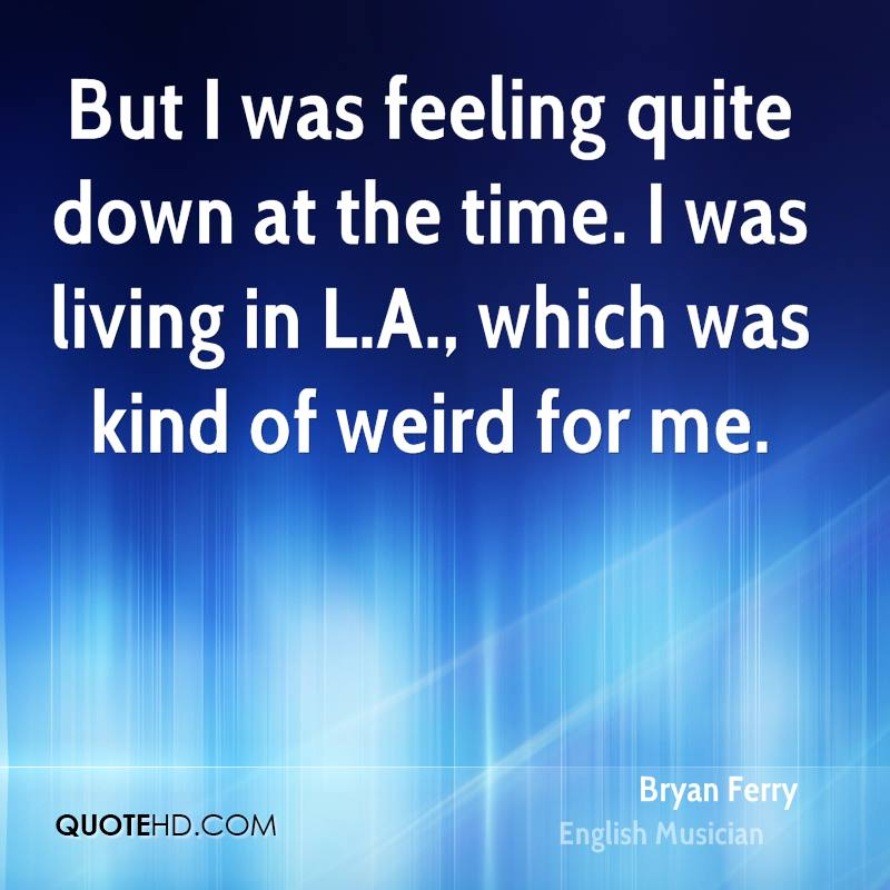 But I was feeling quite down at the time. I was living in L.A., which was kind of weird for me.