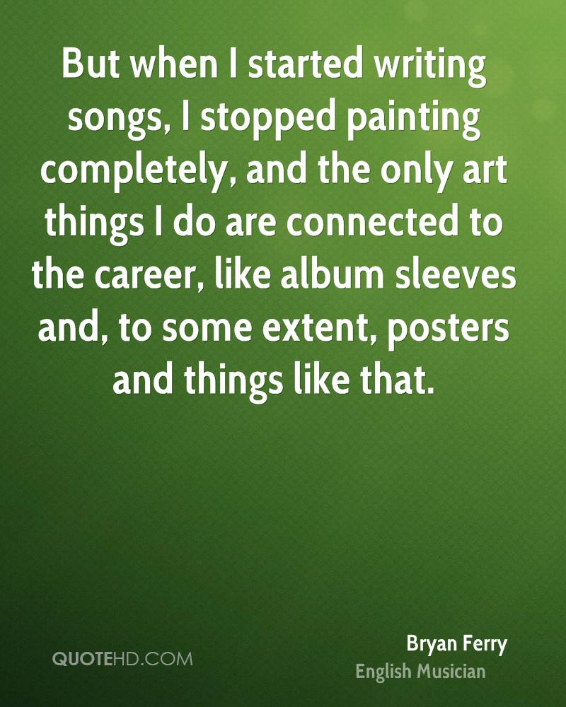 But when I started writing songs, I stopped painting completely, and the only art things I do are connected to the career, like album sleeves and, to some extent, posters and things like that.