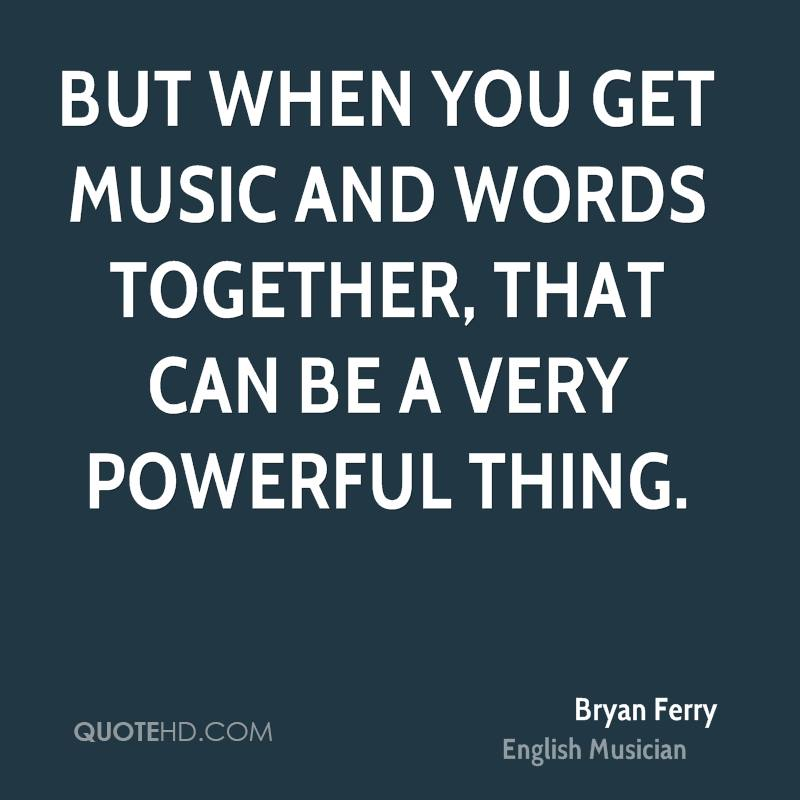 But when you get music and words together, that can be a very powerful thing.