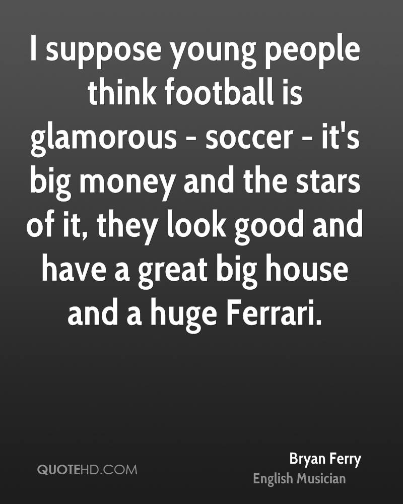 I suppose young people think football is glamorous - soccer - it's big money and the stars of it, they look good and have a great big house and a huge Ferrari.