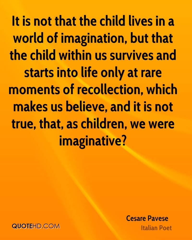 It is not that the child lives in a world of imagination, but that the child within us survives and starts into life only at rare moments of recollection, which makes us believe, and it is not true, that, as children, we were imaginative?