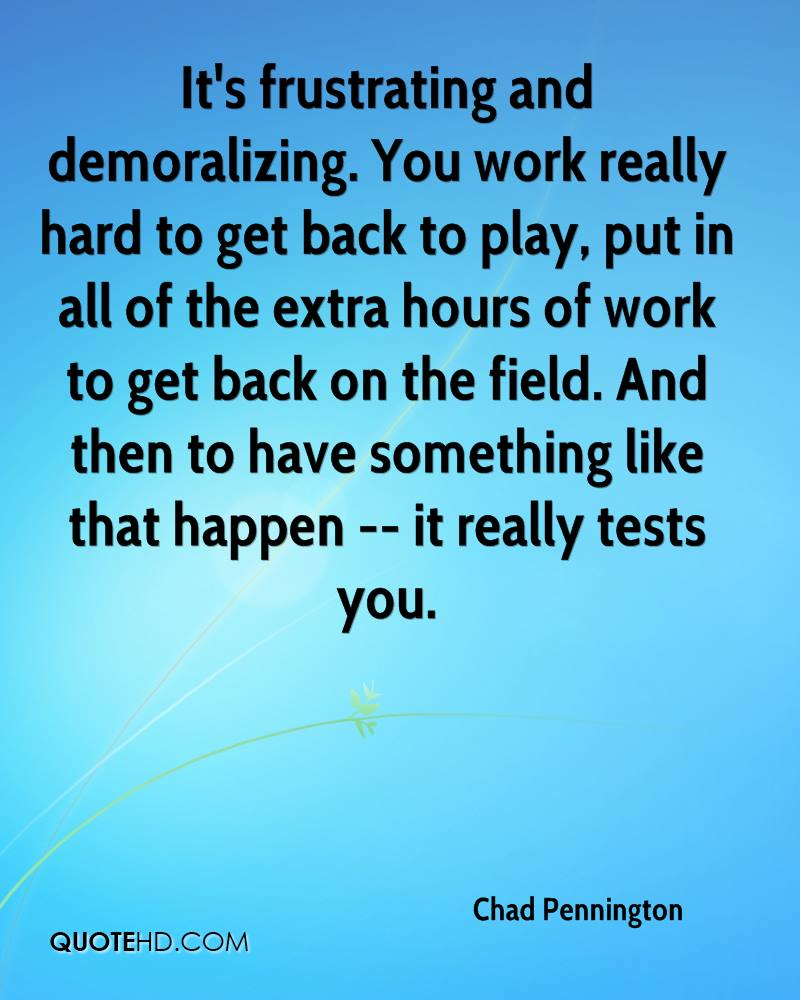 It's frustrating and demoralizing. You work really hard to get back to play, put in all of the extra hours of work to get back on the field. And then to have something like that happen -- it really tests you.