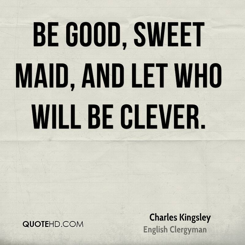 Be good, sweet maid, and let who will be clever.